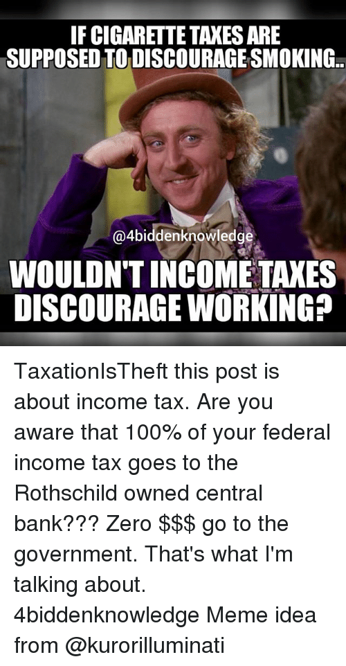 zeroes: IFCIGARETTE TAXES ARE  SUPPOSEDTODISCOURAGESMOKING..  @4biddenknowledge  WOULDNT INCOME TAXES  DISCOURAGE WORKING? TaxationIsTheft this post is about income tax. Are you aware that 100% of your federal income tax goes to the Rothschild owned central bank??? Zero $$$ go to the government. That's what I'm talking about. 4biddenknowledge Meme idea from @kurorilluminati