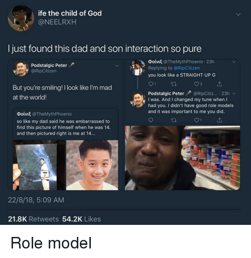 Dad, God, and Good: ife the child of God  @NEELRXH  Ijust found this dad and son interaction so pure  Podstalgic Peter  @RipCitizen  Ф01VI @TheMythPhoenix-23h  Replying to @RipCitizen  you look like a STRAIGHT UP G  But you're smiling! I look like l'm mad  at the world!  Podstalgic Peter@RipCitiz... 23h  I was. And I changed my tune when I  had you. I didn't have good role models  and it was important to me you did.  Φοίνιξ @TheMythPhoenix  so like my dad said he was embarrassed to  find this picture of himself when he was 14.  and then pictured right is me at 14...  22/8/18, 5:09 AM  21.8K Retweets 54.2K Likes Role model