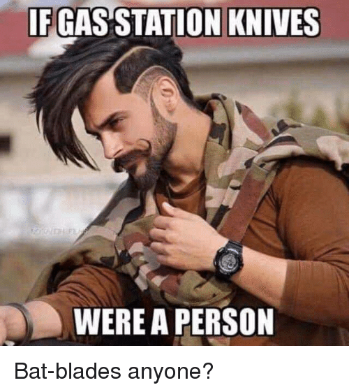 Bat, Person, and Anyone: IFGAS STATION KNIVES  WERE A PERSON Bat-blades anyone?