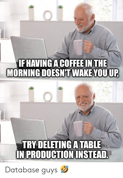 Production: IFHAVING A COFFEE IN THE  MORNING DOESNT WAKE YOU UP  TRY DELETING A TABLE  IN PRODUCTION INSTEAD. Database guys 🤣