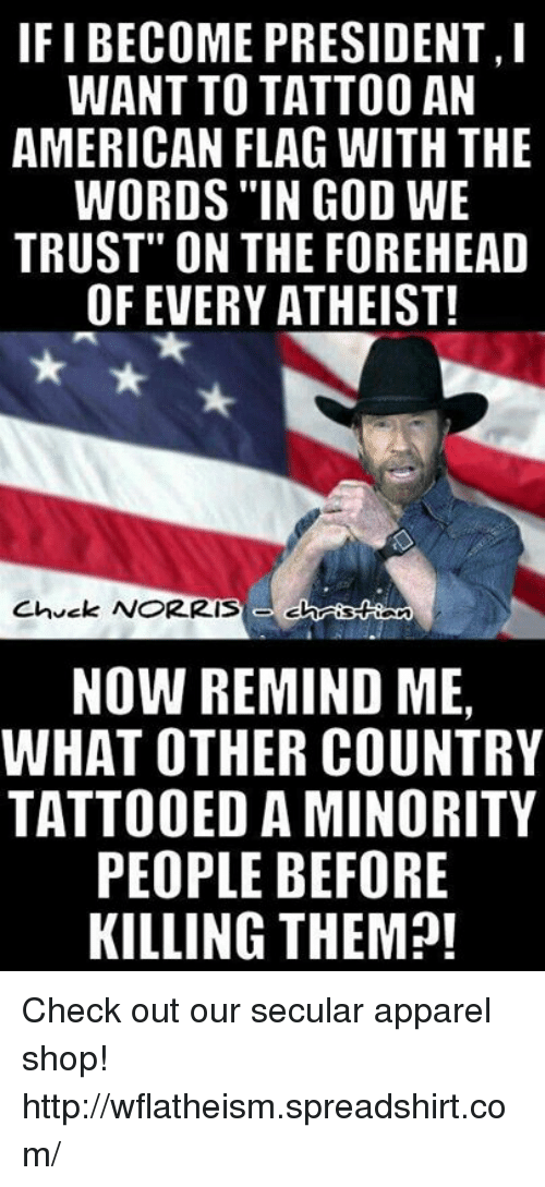 "Atheistism: IFI BECOME PRESIDENT,  WANT TO TATTOO AN  AMERICAN FLAG WITH THE  WORDS IN GOD WE  TRUST"" ON THE FOREHEAD  OF EVERY ATHEIST!  Chuck NORRIS  NOW REMIND ME,  WHAT OTHER COUNTRY  TATTOOED AMINORITY  PEOPLE BEFORE  KILLING THEM?! Check out our secular apparel shop! http://wflatheism.spreadshirt.com/"