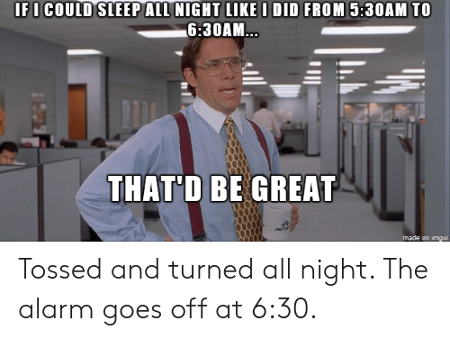 Alarm, Imgur, and Sleep: IFI COULD SLEEP ALL NIGHT LIKE D DID FROM 5:30AM TO  6:30AM  THATD BE GREA  made on imgur Tossed and turned all night. The alarm goes off at 6:30.