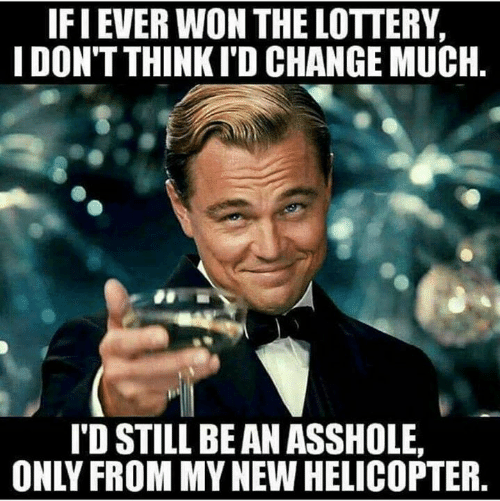 Lottery, Memes, and Change: IFI EVER WON THE LOTTERY,  I DON'T THINKI'D CHANGE MUCH.  I'D STILL BE AN ASSHOLE  ONLY FROM MY NEW HELICOPTER
