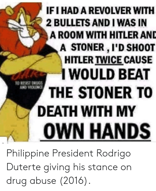 Duterte: IFI HAD A REVOLVER WITH  2 BULLETS AND I WAS IN  A ROOM WITH HITLER AND  A STONER I'D SH0OT  HITLER TWICE CAUSE  I WOULD BEAT  THE STONER TO  DEATH WITH MY  | OWN HANDS Philippine President Rodrigo Duterte giving his stance on drug abuse (2016).