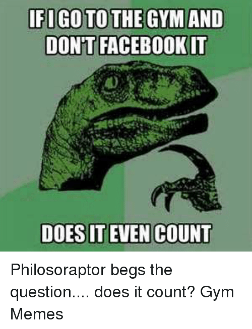 Philosoraptor: IFIGOTOTHE GYM AND  DONT FACEBOOK IT  DOES IT EVEN COUNT Philosoraptor begs the question.... does it count?   Gym Memes