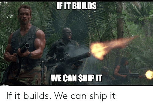Com, Can, and Ship: IFIT BUILDS  WE CAN SHIP IT  imgflip.com If it builds. We can ship it