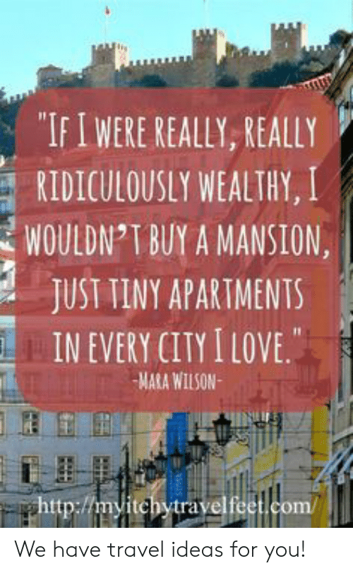 "Mansion: ""IFIWERE REALLY, REALLY  RIDICULOUSLY WEALTHY, I  WOULDN T BUY A MANSION  JUST TINY APARTMENTS  IN EVERY CITY I LOVE.  MARA WILSON  ghttp://myitchytravelfeet.com/ We have travel ideas for you!"