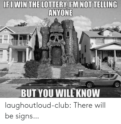 signs: IFIWIN THE LOTTERY, I'M NOT TELLING  ANYONE  BUT YOU WILL KNOW  18 laughoutloud-club:  There will be signs…