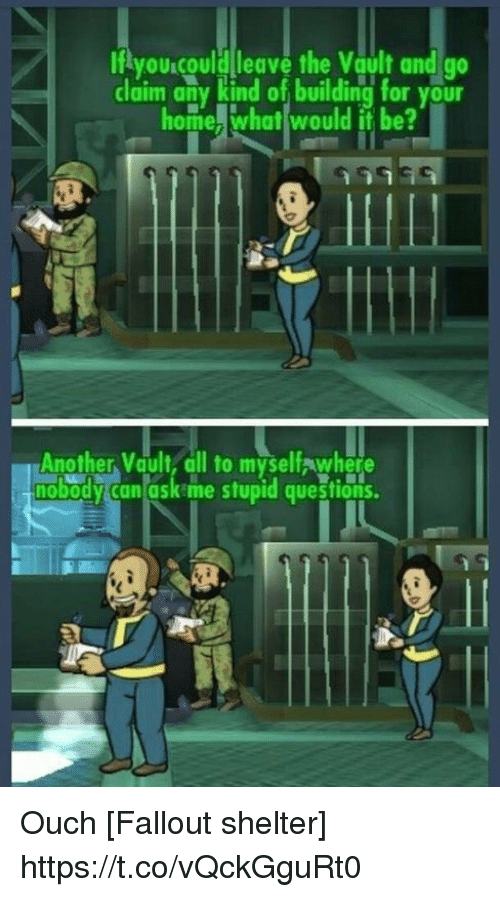 the vault: Ifiyou.could leave the Vault and  go  claim any kind of building for your  homelihaļwould İt be?  Another Vault, all to myselfawhere  nobodv can ask me sfupid questions Ouch [Fallout shelter] https://t.co/vQckGguRt0