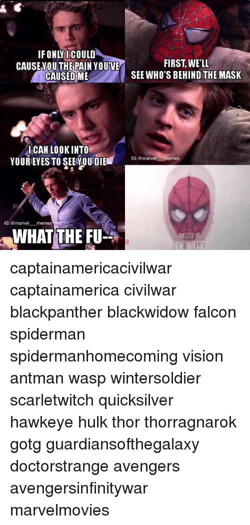 Memes, The Mask, and Hulk: IFONLYI COULD  THE  FIRST, WE'LI  SEE WHO'S BEHIND THE MASK  CAUSEYOU PAIN YOUVE  CAUSEDME  ICAN LOOKINTO  YOUREYES TO SEEOUDIE  IG:marvel memes  IG: @marvel_一memes  WHAT THE FU  2 captainamericacivilwar captainamerica civilwar blackpanther blackwidow falcon spiderman spidermanhomecoming vision antman wasp wintersoldier scarletwitch quicksilver hawkeye hulk thor thorragnarok gotg guardiansofthegalaxy doctorstrange avengers avengersinfinitywar marvelmovies