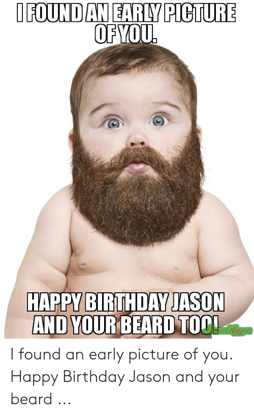 Beard, Birthday, and Happy Birthday: IFOUND AN EARLY PICTURE  OF YOU.  HAPPY BIRTHDAY JASON  AND YOUR BEARD TOOL I found an early picture of you. Happy Birthday Jason and your beard ...