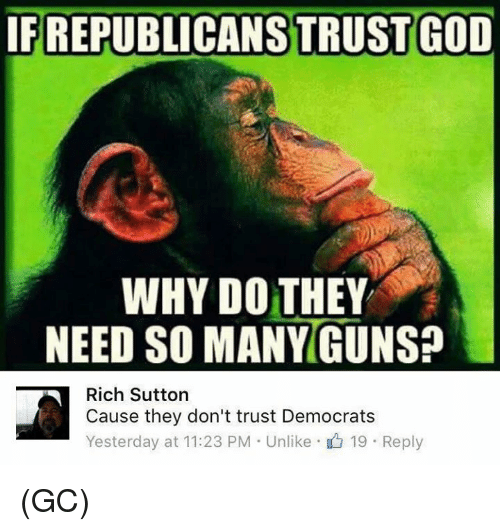 Memes, 🤖, and Why: IFREPUBLICANS TRUSTGOD  WHY DO THEY  NEED SO MANYGUNSa  Rich Sutton  Cause they don't trust Democrats  Yesterday at 11:23 PM Unlike 19 Reply (GC)