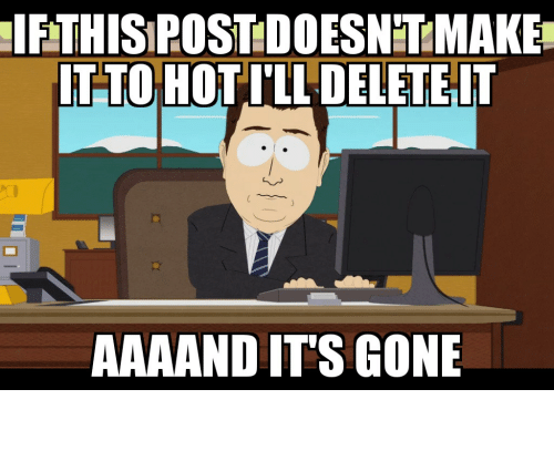 Aaaand Its Gone: IFTHISIPOST DOESNT MAKE  IT-TO HOTILL DELETE IT  AAAAND IT'S GONE It never even existed