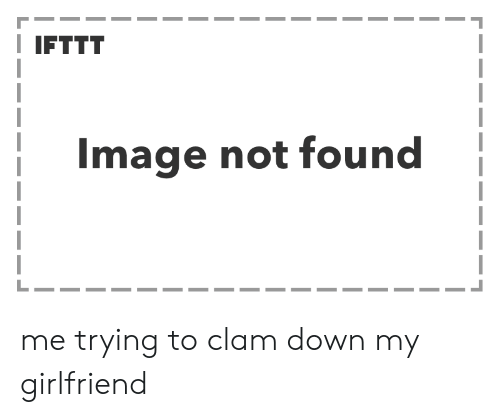 Clam Down: IFTTT  Image not found me trying to clam down my girlfriend