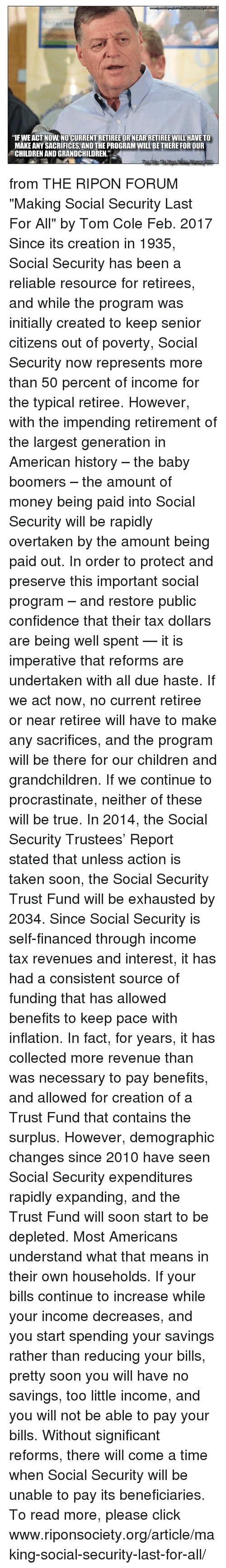 """Procrastining: """"IFWEACT NOW NO CURRENTRETIREE OR NEARRETIREE WILL HAVE TO  MAKE ANY SACRIFICES, AND THE PROGRAM WILL BETHERE FOR OUR  CHILDRENANDGRANDCHILDREN""""  Lorri from THE RIPON FORUM """"Making Social Security Last For All"""" by Tom Cole Feb. 2017  Since its creation in 1935, Social Security has been a reliable resource for retirees, and while the program was initially created to keep senior citizens out of poverty, Social Security now represents more than 50 percent of income for the typical retiree.  However, with the impending retirement of the largest generation in American history – the baby boomers – the amount of money being paid into Social Security will be rapidly overtaken by the amount being paid out.  In order to protect and preserve this important social program – and restore public confidence that their tax dollars are being well spent — it is imperative that reforms are undertaken with all due haste. If we act now, no current retiree or near retiree will have to make any sacrifices, and the program will be there for our children and grandchildren. If we continue to procrastinate, neither of these will be true.  In 2014, the Social Security Trustees' Report stated that unless action is taken soon, the Social Security Trust Fund will be exhausted by 2034. Since Social Security is self-financed through income tax revenues and interest, it has had a consistent source of funding that has allowed benefits to keep pace with inflation. In fact, for years, it has collected more revenue than was necessary to pay benefits, and allowed for creation of a Trust Fund that contains the surplus.  However, demographic changes since 2010 have seen Social Security expenditures rapidly expanding, and the Trust Fund will soon start to be depleted.  Most Americans understand what that means in their own households. If your bills continue to increase while your income decreases, and you start spending your savings rather than reducing your bills, pretty soon you will have no"""