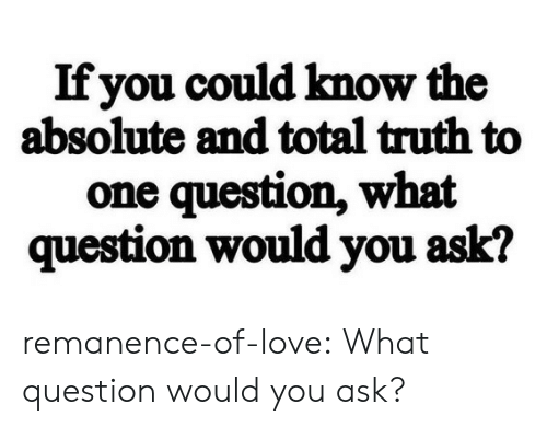 Love, Target, and Tumblr: Ifyou could know the  absolute and total truth to  one question, what  question would you ask? remanence-of-love:  What question would you ask?