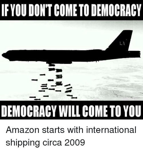 Amazon, International, and Democracy: IFYOU DONT COME TO DEMOCRACY  DEMOCRACY WILL COME TO YOU Amazon starts with international shipping circa 2009