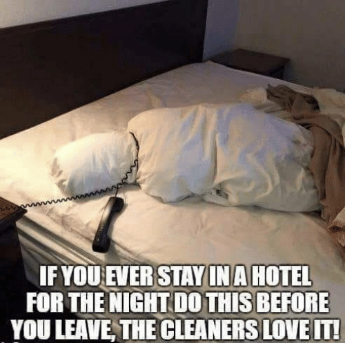 cleaners: IFYOU EVER STAYINA HOTEL  FOR THE NIGHT DO THIS BEFORE  YOU LEAVE THE CLEANERS LOVE IT