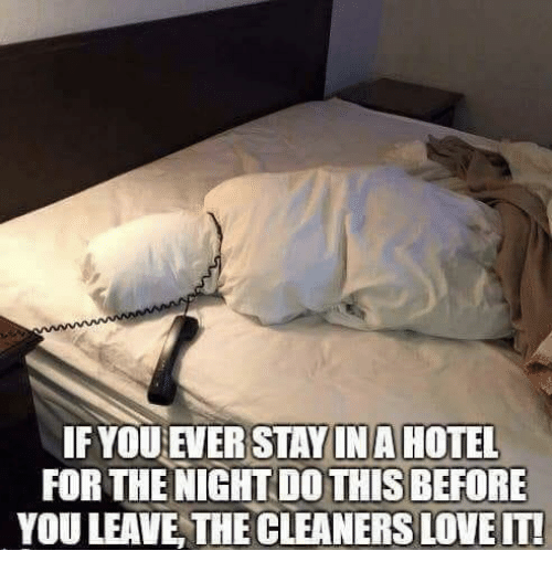 cleaners: IFYOU EVER STAYINA HOTEL  FOR THE NIGHT DO THIS BEFORE  YOU LEAVE THE CLEANERS LOVEIT!