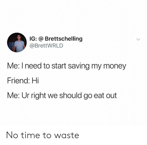 Dank, Money, and Time: IG: @ Brettschelling  @BrettWRLD  Me: I need to start saving my money  Friend: Hi  Me: Ur right we should go eat out No time to waste