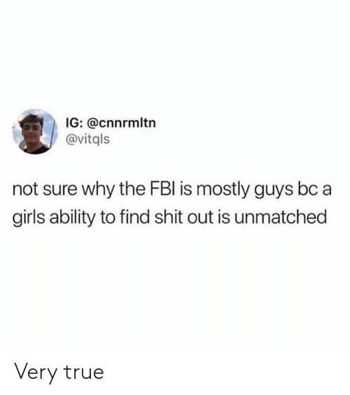very true: IG: @cnnrmltn  @vitqls  not sure why the FBI is mostly guys bc a  girls ability to find shit out is unmatched Very true