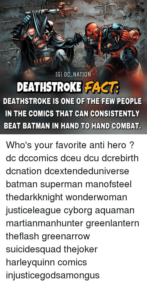 combative: IG DC NATION  DEATHSTROKE FACT  DEATHSTROKE IS ONE OF THE FEW PEOPLE  IN THE COMICS THAT CAN CONSISTENTLY  BEAT BATMAN IN HAND TO HAND COMBAT. Who's your favorite anti hero ? dc dccomics dceu dcu dcrebirth dcnation dcextendeduniverse batman superman manofsteel thedarkknight wonderwoman justiceleague cyborg aquaman martianmanhunter greenlantern theflash greenarrow suicidesquad thejoker harleyquinn comics injusticegodsamongus