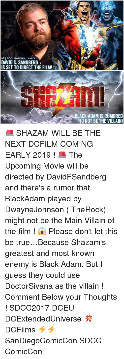 black adam: IG eDC.MARVEL.UNITE  DAVID S. SANDBERG  IS SET TO DIRECT THE FILM!  LACK ADAM IS RUMORED  TO NOT BE THE VILLAIN! 🚨 SHAZAM WILL BE THE NEXT DCFILM COMING EARLY 2019 ! 🚨 The Upcoming Movie will be directed by DavidFSandberg and there's a rumor that BlackAdam played by DwayneJohnson ( TheRock) might not be the Main Villain of the film ! 😱 Please don't let this be true…Because Shazam's greatest and most known enemy is Black Adam. But I guess they could use DoctorSivana as the villain ! Comment Below your Thoughts ! SDCC2017 DCEU DCExtendedUniverse 💥 DCFilms ⚡️⚡️ SanDiegoComicCon SDCC ComicCon