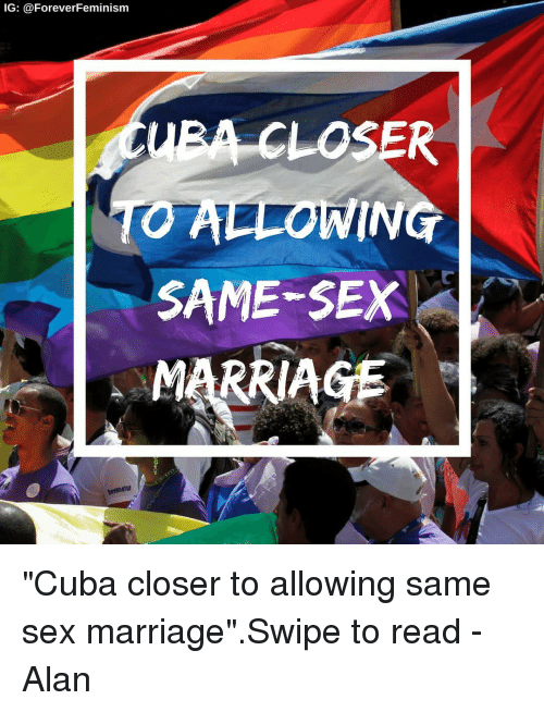 """Marriage, Memes, and Sex: IG: @ForeverFeminism  EA CLOSER  ALLOWING  SAME-SEX  MARRIAGE """"Cuba closer to allowing same sex marriage"""".Swipe to read -Alan"""