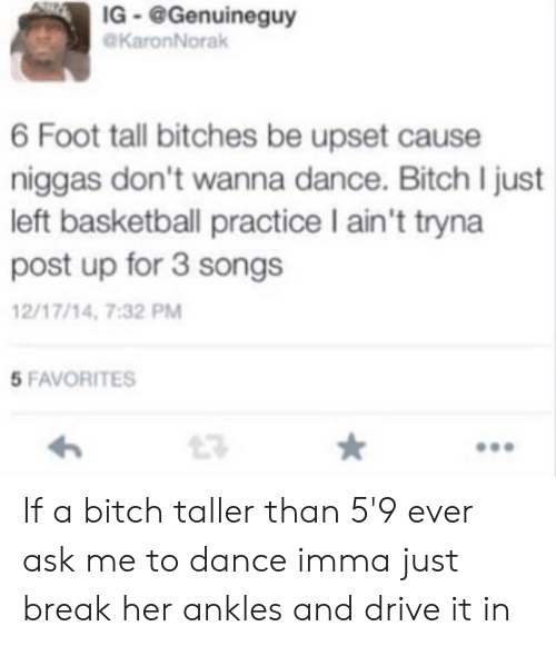 Basketball, Bitch, and Break: IG-@Genuineguy  KaronNorak  6 Foot tall bitches be upset cause  niggas don't wanna dance. Bitch I just  left basketball practice I ain't tryna  post up for 3 songs  2/17/14, 7:32 PM  5 FAVORITES  23 If a bitch taller than 5'9 ever ask me to dance imma just break her ankles and drive it in