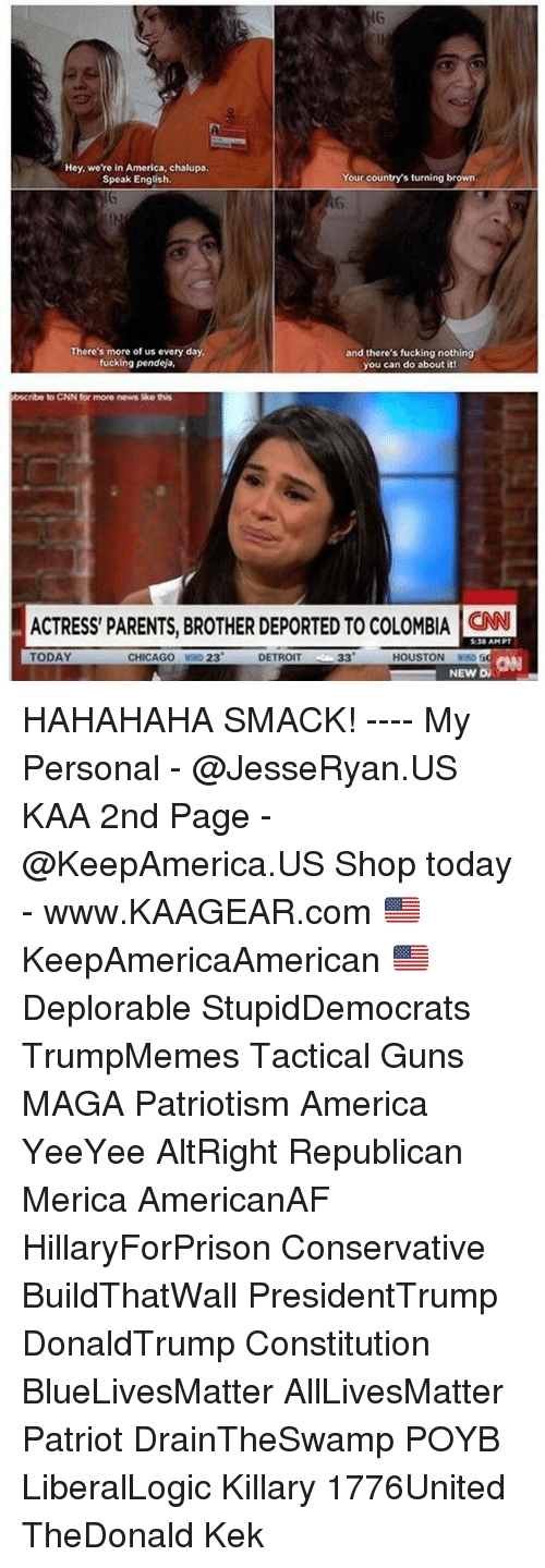 Magas: IG  Hey, we're in America, chalupa.  Speak English.  Your country's turning brown  There's more of us every day  fucking pendeja,  and there's fucking nothing  you can do about itl  bscribe  to CNN for more news ike this  ACTRESS PARENTS, BROTHER DEPORTED TO COLOMBIA ON  :30 AMPT  TODAY  CHICAGO WIND 23  DETROIT  CANN  HOUSTON WIN  NEW DA HAHAHAHA SMACK! ---- My Personal - @JesseRyan.US KAA 2nd Page - @KeepAmerica.US Shop today - www.KAAGEAR.com 🇺🇸 KeepAmericaAmerican 🇺🇸 Deplorable StupidDemocrats TrumpMemes Tactical Guns MAGA Patriotism America YeeYee AltRight Republican Merica AmericanAF HillaryForPrison Conservative BuildThatWall PresidentTrump DonaldTrump Constitution BlueLivesMatter AllLivesMatter Patriot DrainTheSwamp POYB LiberalLogic Killary 1776United TheDonald Kek