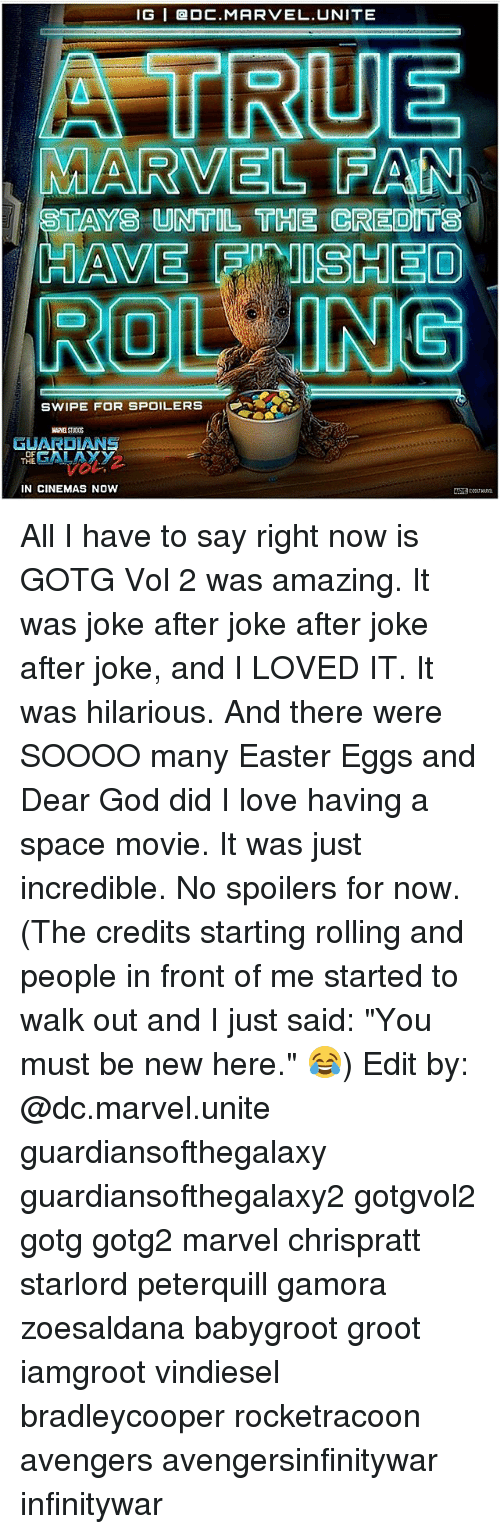 "Easter, God, and Love: IG I DC MARVEL UNITE  A ITRUE  MARVEL PAN  STAYS UNTIL THE CREOITS  HAVET FPANISHEO  ROLLING  SWIPE FOR SPOILERS  GUARDIANS  OF  THE  IN CINEMAS NOW All I have to say right now is GOTG Vol 2 was amazing. It was joke after joke after joke after joke, and I LOVED IT. It was hilarious. And there were SOOOO many Easter Eggs and Dear God did I love having a space movie. It was just incredible. No spoilers for now. (The credits starting rolling and people in front of me started to walk out and I just said: ""You must be new here."" 😂) Edit by: @dc.marvel.unite guardiansofthegalaxy guardiansofthegalaxy2 gotgvol2 gotg gotg2 marvel chrispratt starlord peterquill gamora zoesaldana babygroot groot iamgroot vindiesel bradleycooper rocketracoon avengers avengersinfinitywar infinitywar"