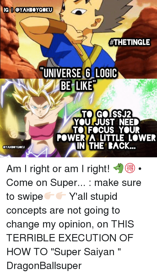 "Be Like, Logic, and Memes: IG I OYAHROYGOKU  #THETINGLE  UNIVERSE 6 LOGIC  BE LIKE  TOGOISSJ2  YOU JUST NEED  TOFOCUS YOUR  POWER A LITTLE LOWER  IN THE RACK... Am I right or am I right! 🐲🉐 • Come on Super... : make sure to swipe👉🏻👉🏻 Y'all stupid concepts are not going to change my opinion, on THIS TERRIBLE EXECUTION OF HOW TO ""Super Saiyan "" DragonBallsuper"