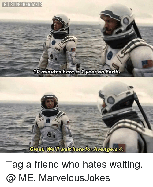 tag a friend who: IG I SUPERHEROAXIS  10 minutes here is 1 yearon Earth  Great, Welllwaithere for Avengers 4. Tag a friend who hates waiting. @ ME. MarvelousJokes