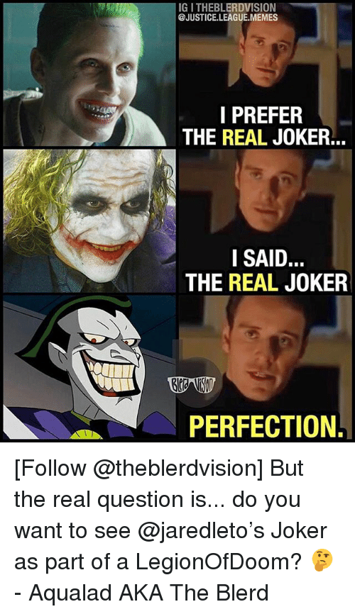 Justice League Memes: IG I THEBLERDVISION  @JUSTICE.LEAGUE.MEMES  I PREFER  THE REAL JOKER...  SAID  THE REAL JOKER  PERFECTION. [Follow @theblerdvision] But the real question is... do you want to see @jaredleto's Joker as part of a LegionOfDoom? 🤔 - Aqualad AKA The Blerd