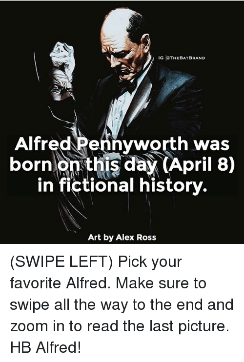 zoom ins: IG ISTHEBATBRAND  Alfred Pennyworth was  born  on this day (April 8)  in fictional history.  Art by Alex Ross (SWIPE LEFT) Pick your favorite Alfred. Make sure to swipe all the way to the end and zoom in to read the last picture. HB Alfred!