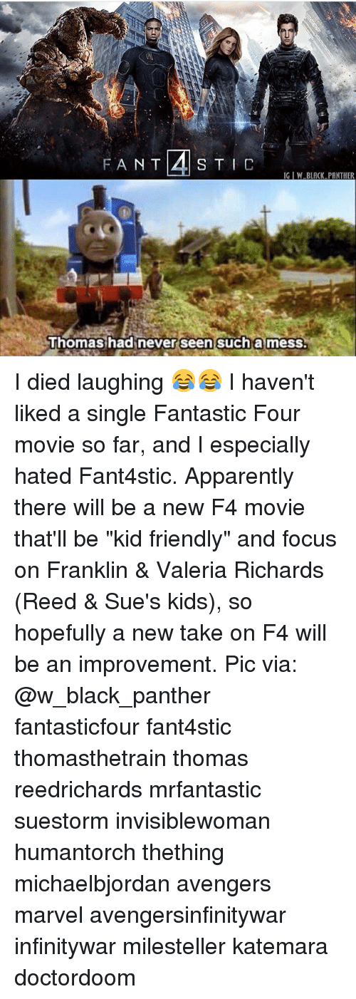 """Kid Friendly: IG IW BLACK PANTHER  Thomashadinever seen sucha mess. I died laughing 😂😂 I haven't liked a single Fantastic Four movie so far, and I especially hated Fant4stic. Apparently there will be a new F4 movie that'll be """"kid friendly"""" and focus on Franklin & Valeria Richards (Reed & Sue's kids), so hopefully a new take on F4 will be an improvement. Pic via: @w_black_panther fantasticfour fant4stic thomasthetrain thomas reedrichards mrfantastic suestorm invisiblewoman humantorch thething michaelbjordan avengers marvel avengersinfinitywar infinitywar milesteller katemara doctordoom"""