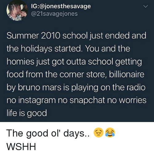 good ol days: IG:@jonesthesavage  @21savagejones  Summer 2010 school just ended and  the holidays started. You and the  homies just got outta school getting  food from the corner store, billionaire  by bruno mars is playing on the radio  no instagram no snapchat no worries  life is good The good ol' days.. 😔😂 WSHH