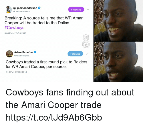 Dallas Cowboys: ig: josinaanderson  @JosinaAnderson  Following  Breaking: A source tells me that WR Amari  Cooper will be traded to the Dallas  #Cowboys  3:06 PM-22 Oct 2018  NFL  @NFLRT  You Tube  Adam Schefter  @AdamSchefter  Following  Cowboys traded a first-round pick to Raiders  for WR Amari Cooper, per source  3:10 PM 22 Oct 2018 Cowboys fans finding out about the Amari Cooper trade https://t.co/tJd9Ab6Gbb