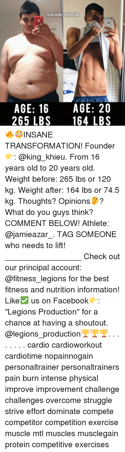 "Memes, Protein, and Struggle: IG:@LEGIONS PRODUCTION  AGE: 16  AGE: 20  265 LBS 164 LBS 🔥😳INSANE TRANSFORMATION! Founder 👉: @king_khieu. From 16 years old to 20 years old. Weight before: 265 lbs or 120 kg. Weight after: 164 lbs or 74.5 kg. Thoughts? Opinions🤔? What do you guys think? COMMENT BELOW! Athlete: @jamieazar_. TAG SOMEONE who needs to lift! _________________ Check out our principal account: @fitness_legions for the best fitness and nutrition information! Like✅ us on Facebook👉: ""Legions Production"" for a chance at having a shoutout. @legions_production🏆🏆🏆. . . . . . . . cardio cardioworkout cardiotime nopainnogain personaltrainer personaltrainers pain burn intense physical improve improvement challenge challenges overcome struggle strive effort dominate compete competitor competition exercise muscle mtl muscles musclegain protein competitive exercises"