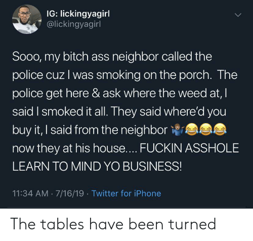 Ass, Bitch, and Iphone: IG: lickingyagirl  @lickingyagirl  LL  Soo0, my bitch ass neighbor called the  police cuz I was smoking on the porch. The  police get here & ask where the weed at, I  said I smoked it all. They said where'd you  buy it, I said from the neighbor  now they at his house.... FUCKIN ASSHOLE  LEARN TO MIND YO BUSINESS!  11:34 AM 7/16/19 Twitter for iPhone The tables have been turned