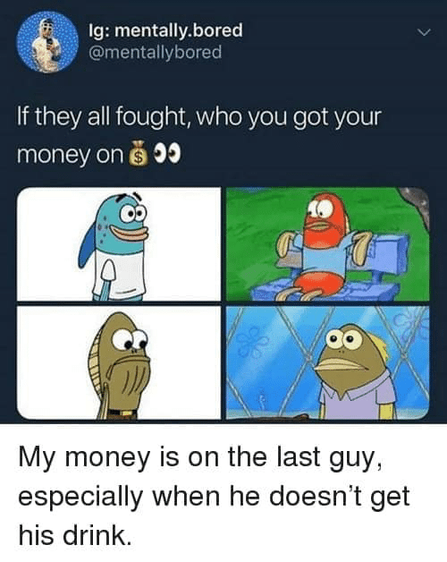 Bored, Funny, and Money: Ig: mentally.bored  @mentallybored  If they all fought, who you got your  money on s 0  My money is on the last guy,  especially when he doesn't get  his drink.