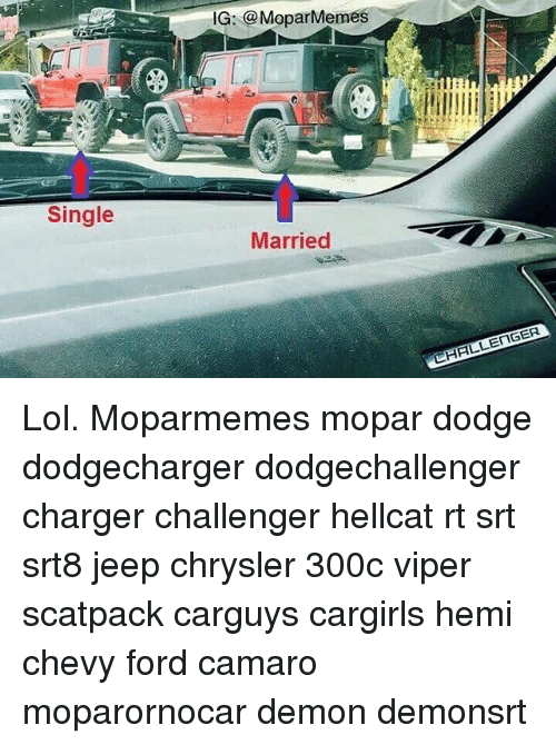 Lol, Memes, and Camaro: IG: @MeparMeme  Single  Married Lol. Moparmemes mopar dodge dodgecharger dodgechallenger charger challenger hellcat rt srt srt8 jeep chrysler 300c viper scatpack carguys cargirls hemi chevy ford camaro moparornocar demon demonsrt