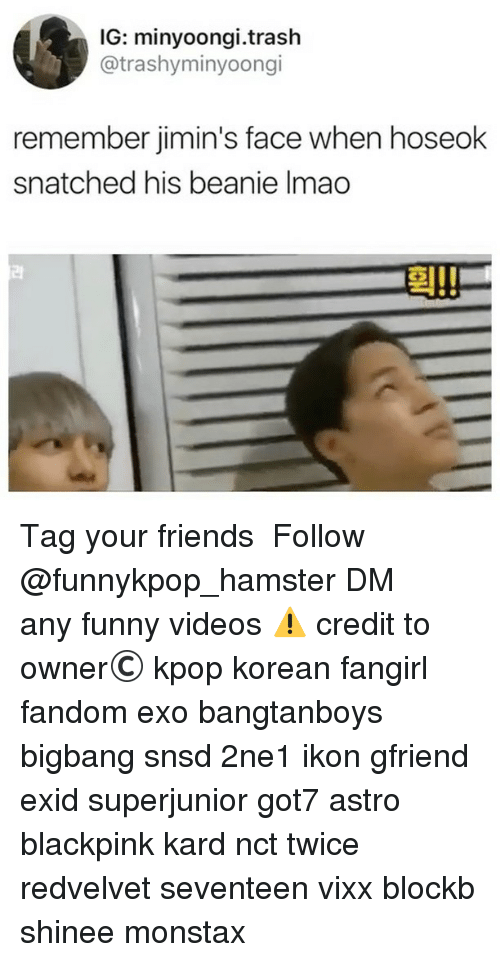 Friends, Funny, and Memes: IG: minyoongi.trash  @trashyminyoongi  remember jimin's face when hoseok  snatched his beanie Imao  러  후111 》Tag your friends 》》 Follow @funnykpop_hamster 》》》DM any funny videos ⚠ credit to owner© kpop korean fangirl fandom exo bangtanboys bigbang snsd 2ne1 ikon gfriend exid superjunior got7 astro blackpink kard nct twice redvelvet seventeen vixx blockb shinee monstax