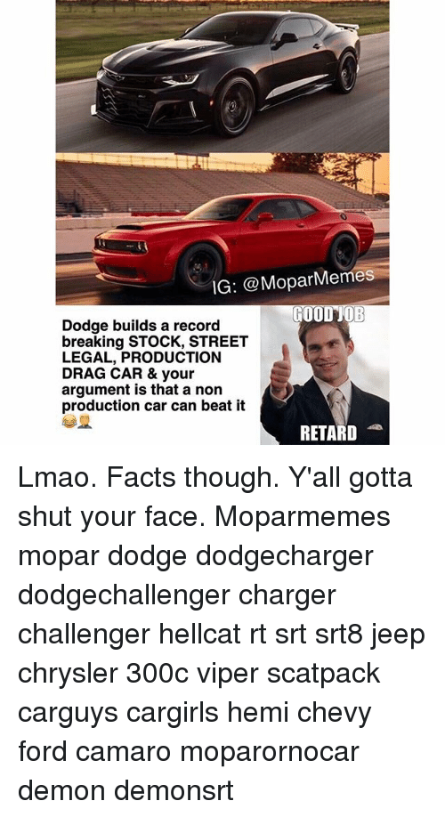 Facts, Lmao, and Memes: IG: @Mopar Memes  GOOD JOB  Dodge builds a record  breaking STOCK, STREET  LEGAL, PRODUCTION  DRAG CAR & your  argument is that a non  production car can beat it  RETARD Lmao. Facts though. Y'all gotta shut your face. Moparmemes mopar dodge dodgecharger dodgechallenger charger challenger hellcat rt srt srt8 jeep chrysler 300c viper scatpack carguys cargirls hemi chevy ford camaro moparornocar demon demonsrt