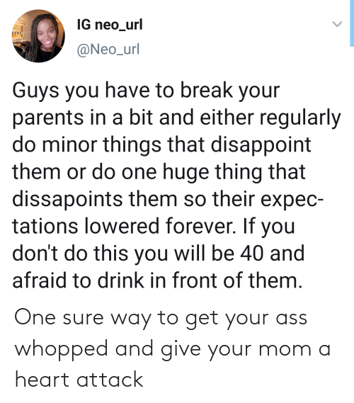 Parents, Break, and Forever: IG neo_url  @Neo_url  Guys you have to break your  parents in a bit and either regularly  do minor things that disappoint  them or do one huge thing that  dissapoints them so their expec-  tations lowered forever. If you  don't do this you will be 40 and  afraid to drink in front of them. One sure way to get your ass whopped and give your mom a heart attack