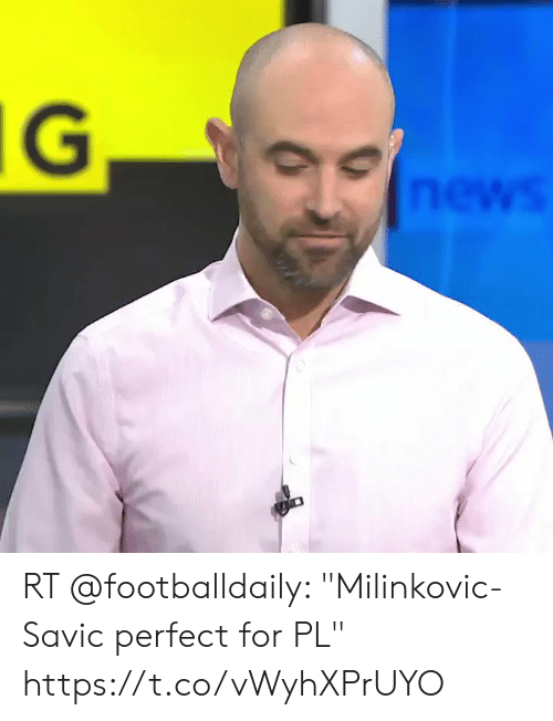 """News, For, and Perfect: IG  news RT @footballdaily: """"Milinkovic-Savic perfect for PL"""" https://t.co/vWyhXPrUYO"""