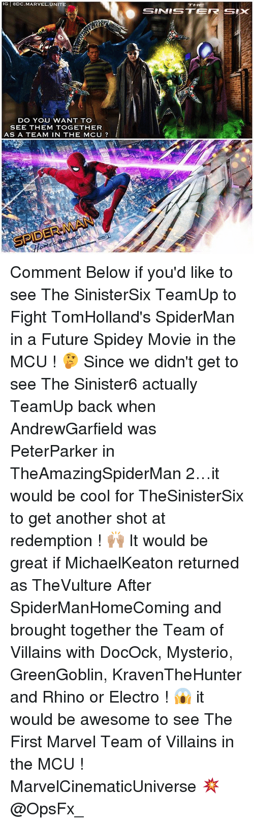 electro: IG ODC.MARVEL.UNITE  THE  DO YOU WANT TO  SEE THEM TOGETHER  AS A TEAM IN THE MCU ? Comment Below if you'd like to see The SinisterSix TeamUp to Fight TomHolland's SpiderMan in a Future Spidey Movie in the MCU ! 🤔 Since we didn't get to see The Sinister6 actually TeamUp back when AndrewGarfield was PeterParker in TheAmazingSpiderMan 2…it would be cool for TheSinisterSix to get another shot at redemption ! 🙌🏽 It would be great if MichaelKeaton returned as TheVulture After SpiderManHomeComing and brought together the Team of Villains with DocOck, Mysterio, GreenGoblin, KravenTheHunter and Rhino or Electro ! 😱 it would be awesome to see The First Marvel Team of Villains in the MCU ! MarvelCinematicUniverse 💥 @OpsFx_