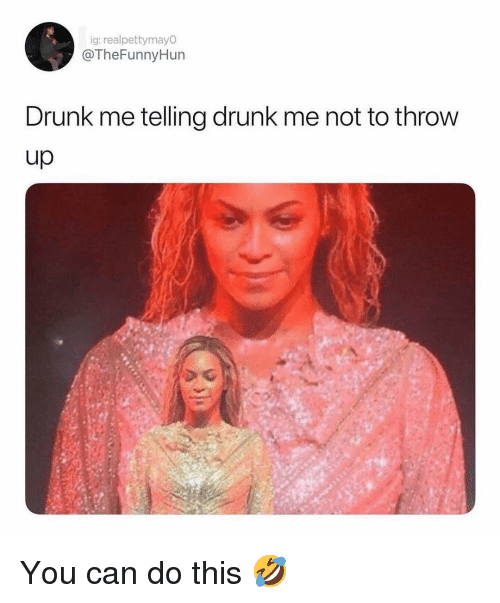 Drunk, Memes, and Throw Up: ig: realpettymayO  @TheFunnyHun  Drunk me telling drunk me not to throw  up You can do this 🤣