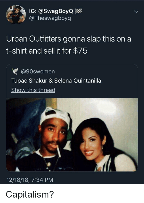 Tupac Shakur: IG: @SwagBoyQ  @Theswagboyq  Urban Outfitters gonna slap this on a  t-shirt and sell it for $75  @90swomen  Tupac Shakur & Selena Quintanilla  Show this thread  12/18/18, 7:34 PM Capitalism?