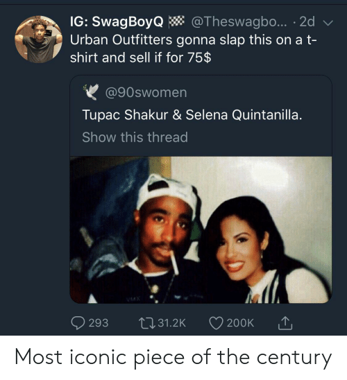 Tupac Shakur: IG: SwagBoyQ  Urban Outfitters gonna slap this on a t-  shirt and sell if for 75$  @Theswagbo... 2d  @90swomen  Tupac Shakur & Selena Quintanilla.  Show this thread  VMX  L31.2K  293  200K Most iconic piece of the century